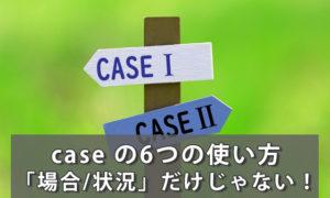 「case」の意味は「場合/状況」だけじゃない!case の6つの使い方