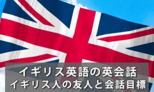 イギリス英語英会話レッスン|イギリス人の友人と会話ができるように