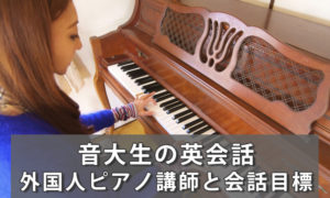音大生のマンツーマン英会話|外国人ピアノ講師と通訳なしで会話が目標